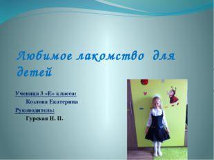 Любимое лакомство для детей Ученица 3 «Е» класса: Козлова Екатерина Руководи