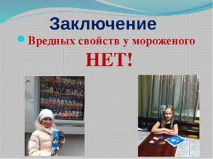 Заключение Вредных свойств у мороженого НЕТ!