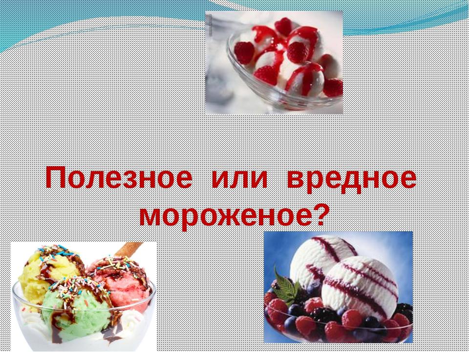 Полезное или вредное мороженое?
