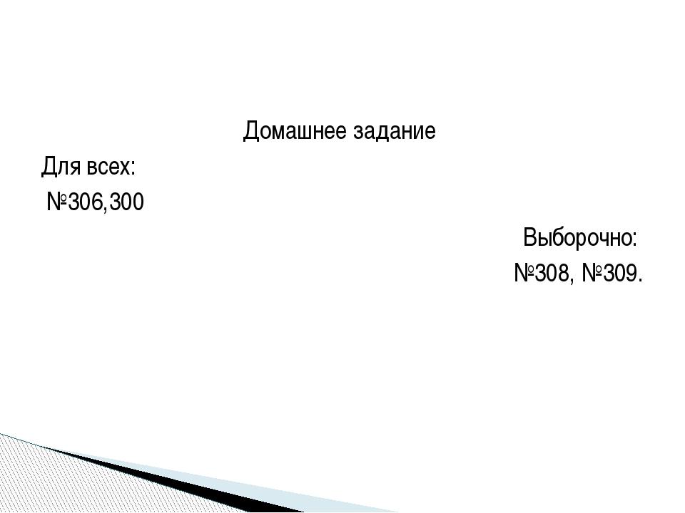 Домашнее задание Для всех: №306,300 Выборочно: №308, №309.