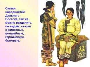 Сказки народностей Дальнего Востока, так же можно разделить по видам: сказки