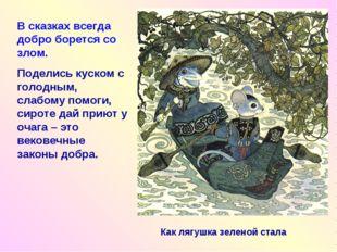 Как лягушка зеленой стала В сказках всегда добро борется со злом. Поделись ку
