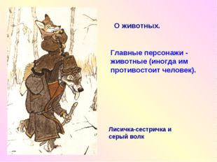 Главные персонажи - животные (иногда им противостоит человек). Лисичка-сестри