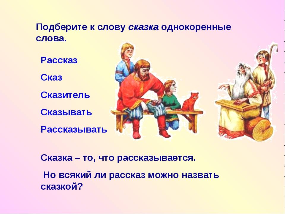 Подберите к слову сказка однокоренные слова. Рассказ Сказ Сказитель Сказывать...
