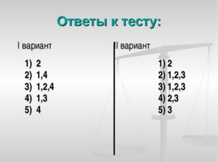 Ответы к тесту: I вариант II вариант 1) 2 2) 1,4 3) 1,2,4 4) 1,3 5) 4 1) 2 2)