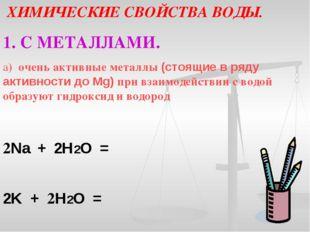ХИМИЧЕСКИЕ СВОЙСТВА ВОДЫ. 1. С МЕТАЛЛАМИ. а) очень активные металлы (стоящие