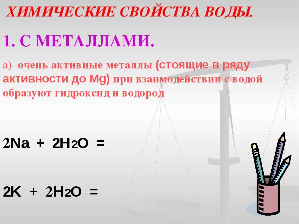 ХИМИЧЕСКИЕ СВОЙСТВА ВОДЫ. 1. С МЕТАЛЛАМИ. а) очень активные металлы (стоящие...