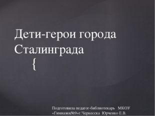 Дети-герои города Сталинграда Подготовила педагог-библиотекарь МКОУ «Гимназия