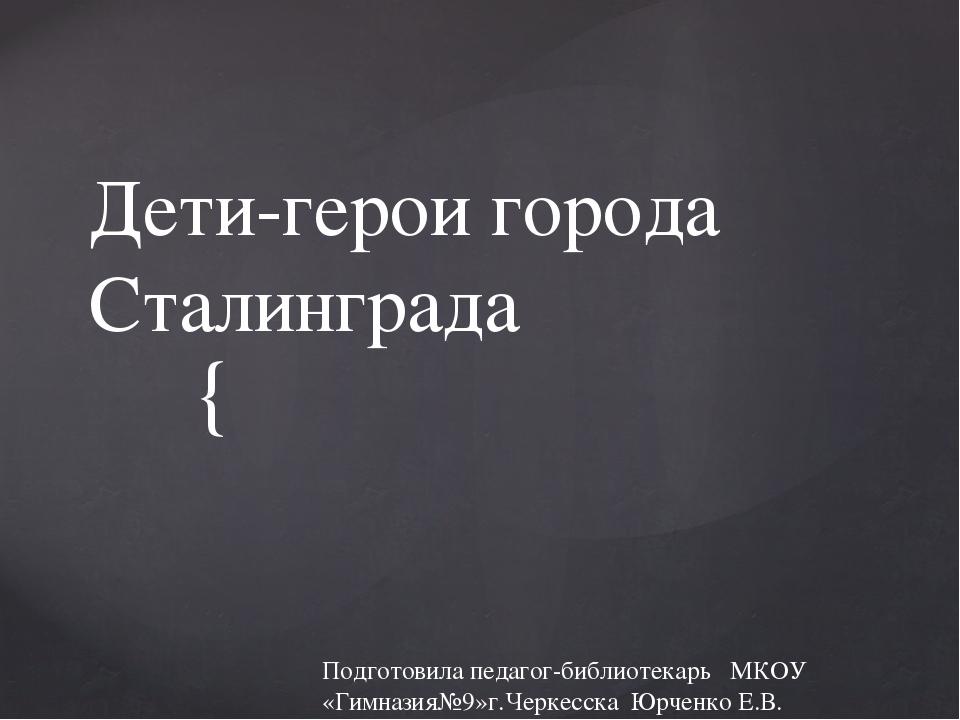 Дети-герои города Сталинграда Подготовила педагог-библиотекарь МКОУ «Гимназия...