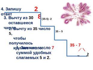 35 - 7 1. Заменю число 7 суммой удобных слагаемых 5 и 2. 2. Вычту из 35 числ