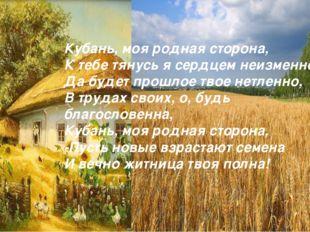 Кубань, моя родная сторона, К тебе тянусь я сердцем неизменно, Да будет прошл