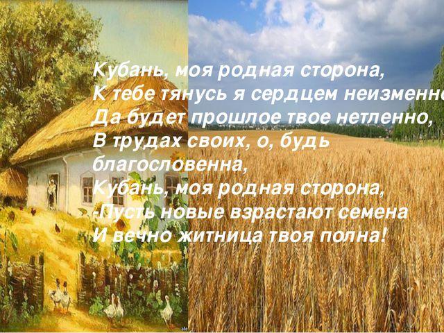 Кубань, моя родная сторона, К тебе тянусь я сердцем неизменно, Да будет прошл...