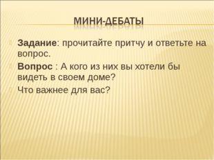 Задание: прочитайте притчу и ответьте на вопрос. Вопрос : А кого из них вы хо