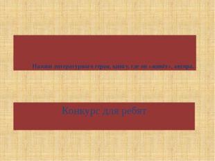 Назови литературного героя, книгу, где он «живёт», автора. Конкурс для ребят