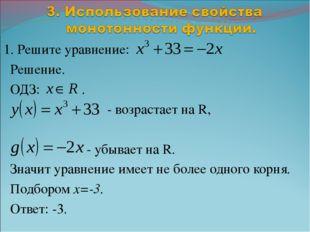 1. Решите уравнение: Решение. ОДЗ: . - возрастает на R, - убывает на R. Знач
