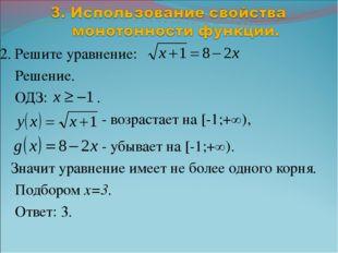 2. Решите уравнение: Решение. ОДЗ: . - возрастает на [-1;+∞), - убывает на [-