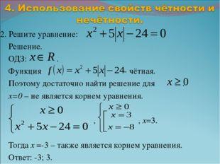 2. Решите уравнение: Решение. ОДЗ: . Функция - чётная. Поэтому достаточно най