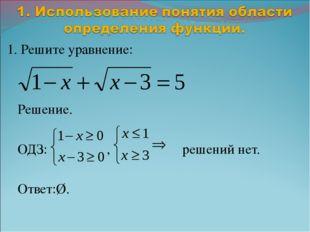 1. Решите уравнение: Решение. ОДЗ: , решений нет. Ответ:Ø.