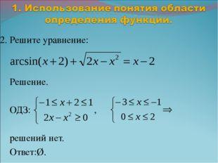 2. Решите уравнение: Решение. ОДЗ: , решений нет. Ответ:Ø.