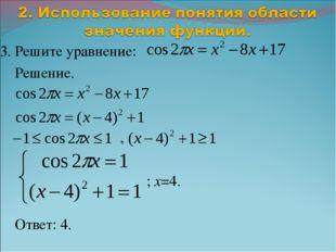 3. Решите уравнение: Решение. , ; x=4. Ответ: 4.