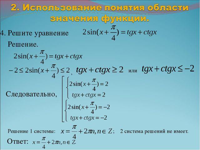 4. Решите уравнение Решение. , Следовательно, Решение 1 системы: ; 2 система...