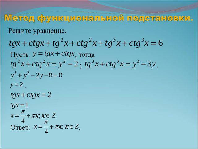 Решите уравнение. Пусть , тогда ; . . Ответ: .