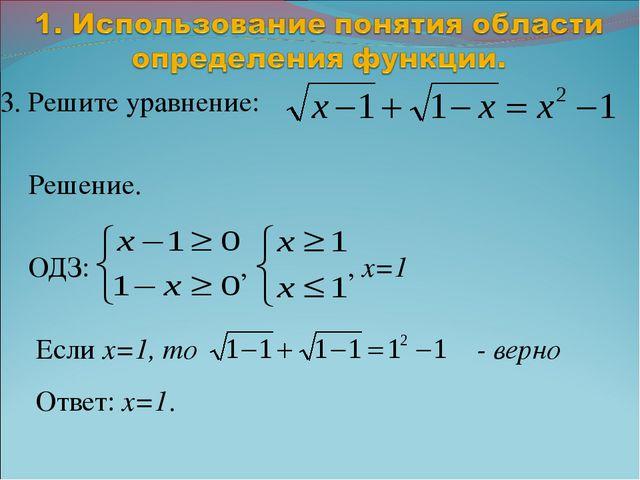 3. Решите уравнение: Решение. ОДЗ: , , x=1 Если x=1, то - верно Ответ: x=1.