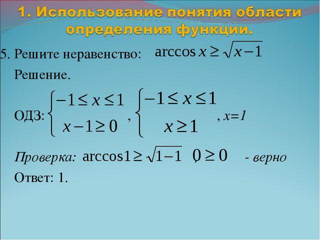5. Решите неравенство: Решение. ОДЗ: , , x=1 Проверка: , - верно Ответ: 1.