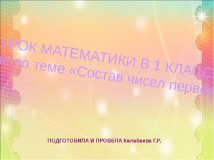 ПОДГОТОВИЛА И ПРОВЕЛА Калабаева Г.Р. УРОК МАТЕМАТИКИ В 1 КЛАССЕ «Закрепление