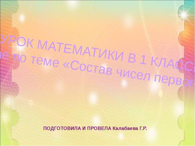 ПОДГОТОВИЛА И ПРОВЕЛА Калабаева Г.Р. УРОК МАТЕМАТИКИ В 1 КЛАССЕ «Закрепление...