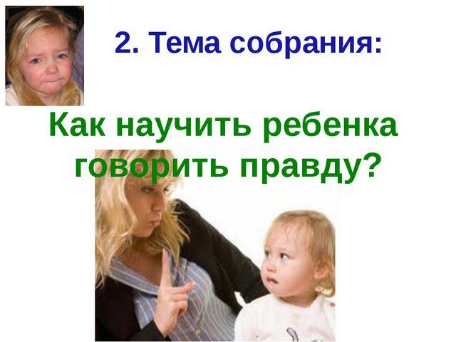 2. Тема собрания: Как научить ребенка говорить правду?