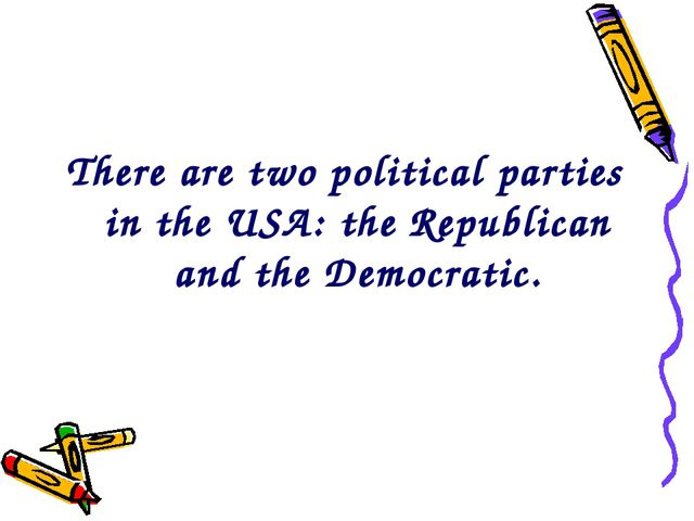 There are two political parties in the USA: the Republican and the Democratic.