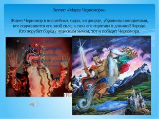 Звучит «Марш Черномора». Живет Черномор в волшебных садах, во дворце, убранно