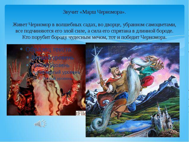 Звучит «Марш Черномора». Живет Черномор в волшебных садах, во дворце, убранно...