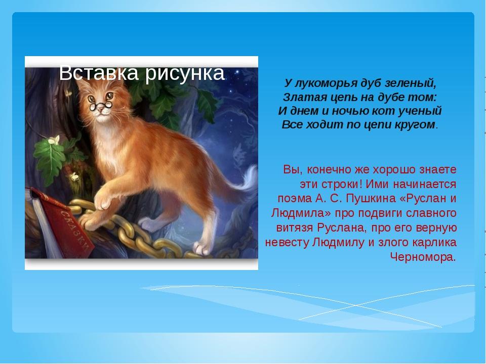 У лукоморья дуб зеленый, Златая цепь на дубе том: И днем и ночью кот ученый В...