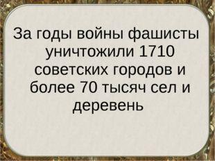 За годы войны фашисты уничтожили 1710 советских городов и более 70 тысяч сел