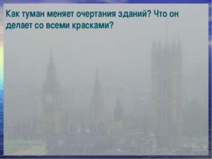 Как туман меняет очертания зданий? Что он делает со всеми красками?