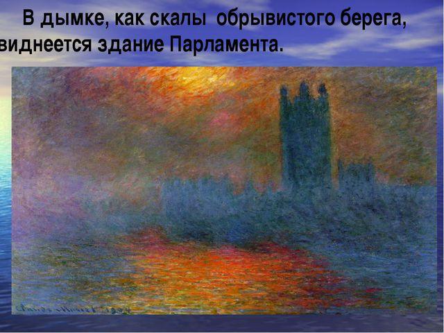 В дымке, как скалы обрывистого берега, виднеется здание Парламента.