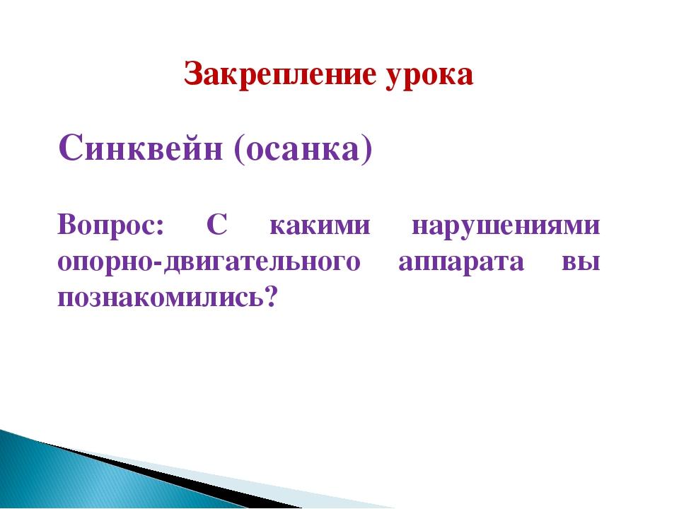 Закрепление урока Синквейн (осанка) Вопрос: С какими нарушениями опорно-двига...