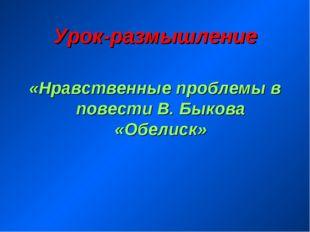 Урок-размышление «Нравственные проблемы в повести В. Быкова «Обелиск»