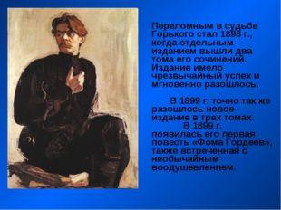 Переломным в судьбе Горького стал 1898 г., когда отдельным изданием вышли дв