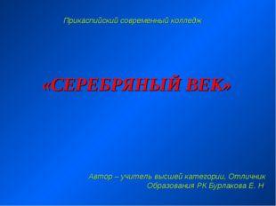 «СЕРЕБРЯНЫЙ ВЕК» Прикаспийский современный колледж Автор – учитель высшей кат