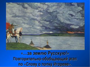 «…за землю Русскую!» Повторительно-обобщающий этап по «Слову о полку Игореве».