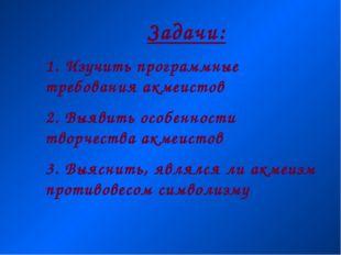 Задачи: 1. Изучить программные требования акмеистов 2. Выявить особенности тв