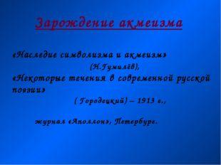 Зарождение акмеизма «Наследие символизма и акмеизм» (Н.Гумилёв), «Некоторые т