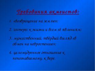 Требования акмеистов: «возвращение на землю»; интерес к жизни и всем её явлен