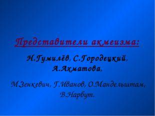 Представители акмеизма: Н.Гумилёв, С.Городецкий, А.Ахматова, М.Зенкевич, Г.Ив