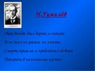 Н.Гумилёв «Как всегда, был дерзок и спокоен И не знал ни ужаса, ни злости, См