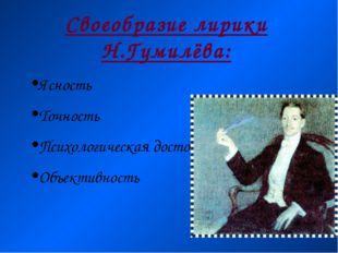 Своеобразие лирики Н.Гумилёва: Ясность Точность Психологическая достоверность