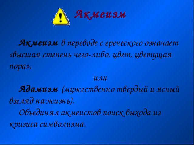 Акмеизм Акмеизм в переводе с греческого означает «высшая степень чего-либо, ц...